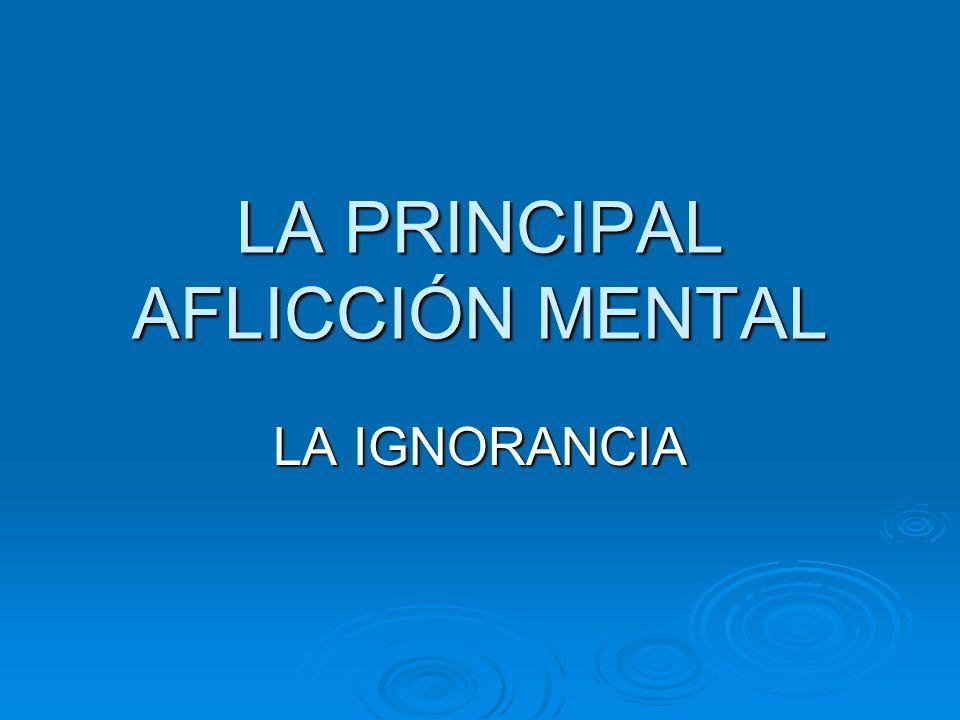 LA PRINCIPAL AFLICCIÓN MENTAL LA IGNORANCIA