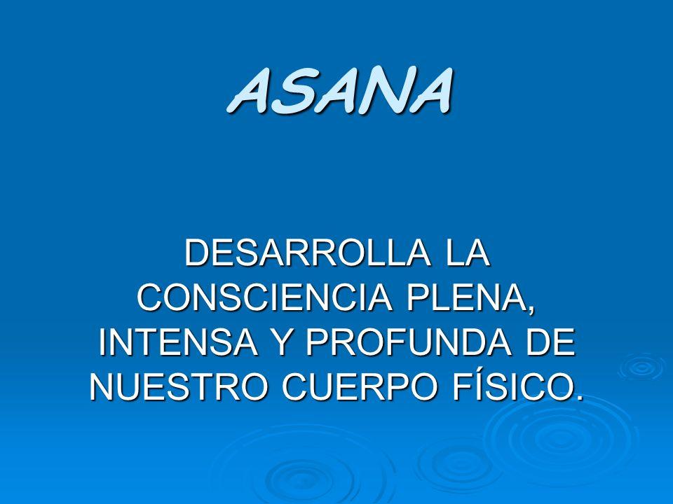 ASANA DESARROLLA LA CONSCIENCIA PLENA, INTENSA Y PROFUNDA DE NUESTRO CUERPO FÍSICO.