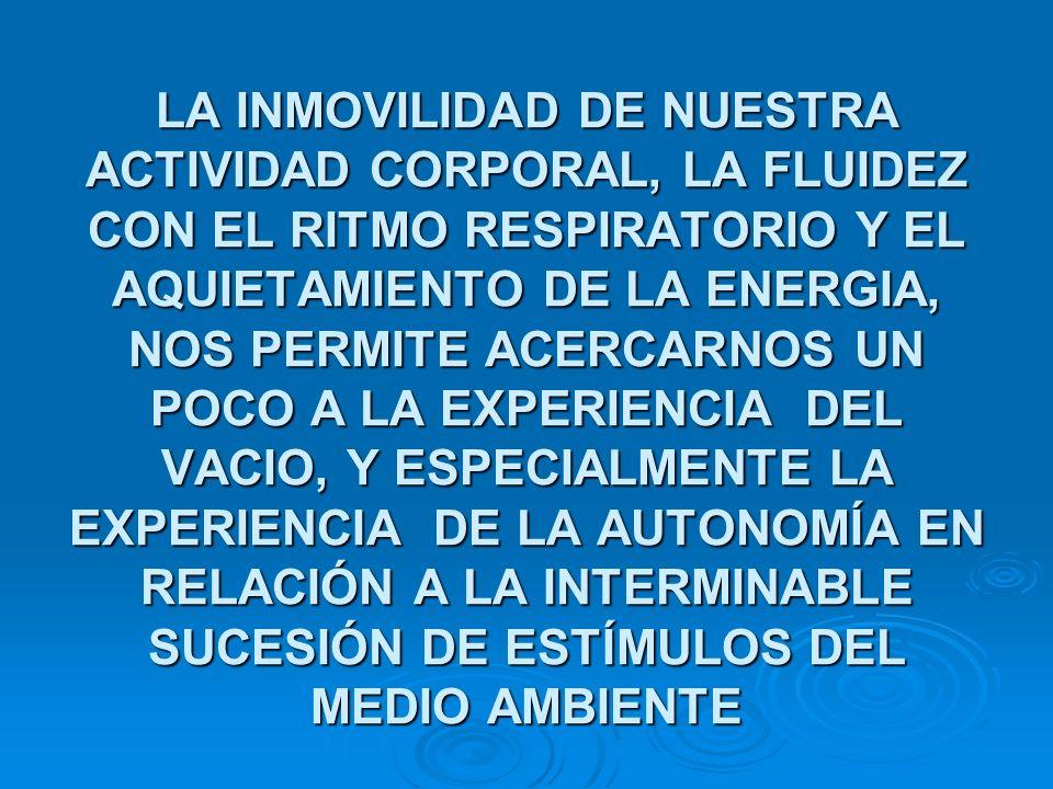 LA INMOVILIDAD DE NUESTRA ACTIVIDAD CORPORAL, LA FLUIDEZ CON EL RITMO RESPIRATORIO Y EL AQUIETAMIENTO DE LA ENERGIA, NOS PERMITE ACERCARNOS UN POCO A