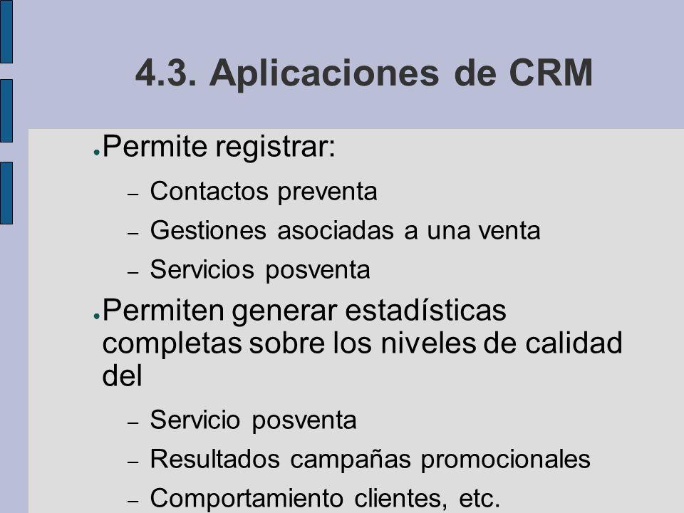 4.3. Aplicaciones de CRM Permite registrar: – Contactos preventa – Gestiones asociadas a una venta – Servicios posventa Permiten generar estadísticas