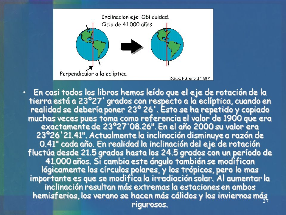 27 En casi todos los libros hemos leído que el eje de rotación de la tierra está a 23º27' grados con respecto a la eclíptica, cuando en realidad se de