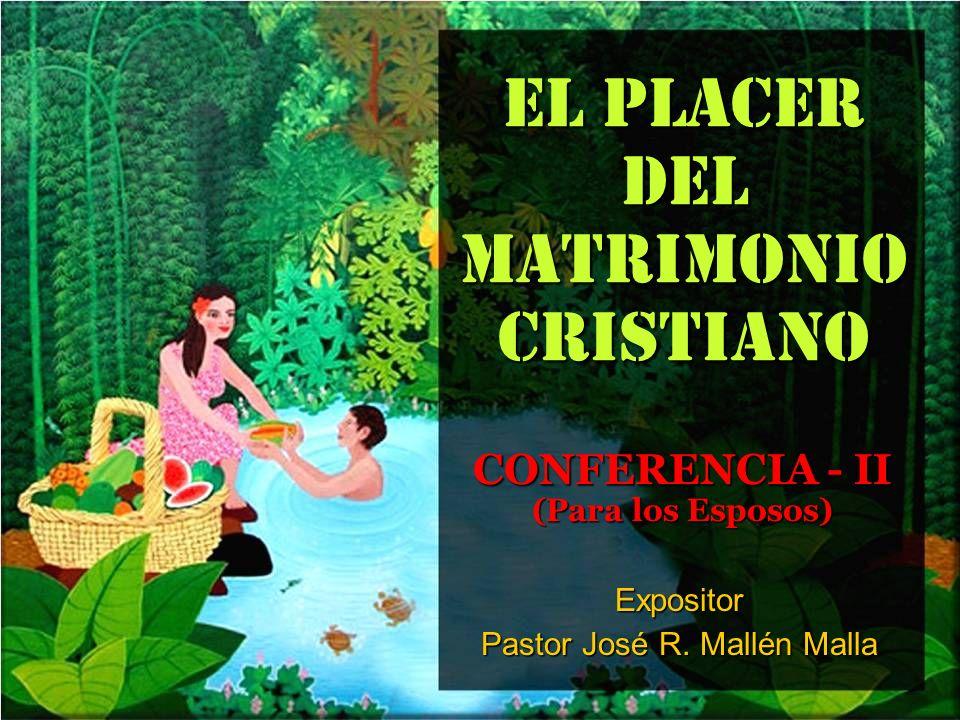 EL PLACER DEL MATRIMONIO CRISTIANO CONFERENCIA - II (Para los Esposos) Expositor Pastor José R. Mallén Malla