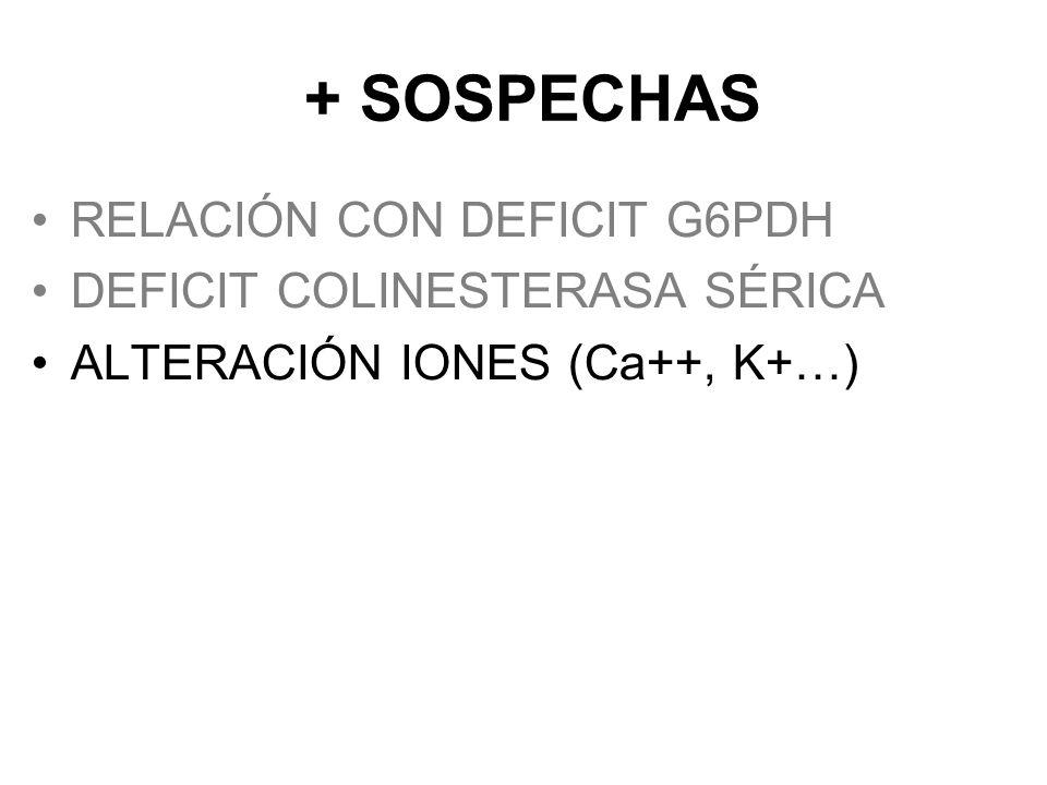 + SOSPECHAS RELACIÓN CON DEFICIT G6PDH DEFICIT COLINESTERASA SÉRICA ALTERACIÓN IONES (Ca++, K+…) RELACIÓN CON MIOPATÍA NO FILIADA INTERACCION MEDICAME