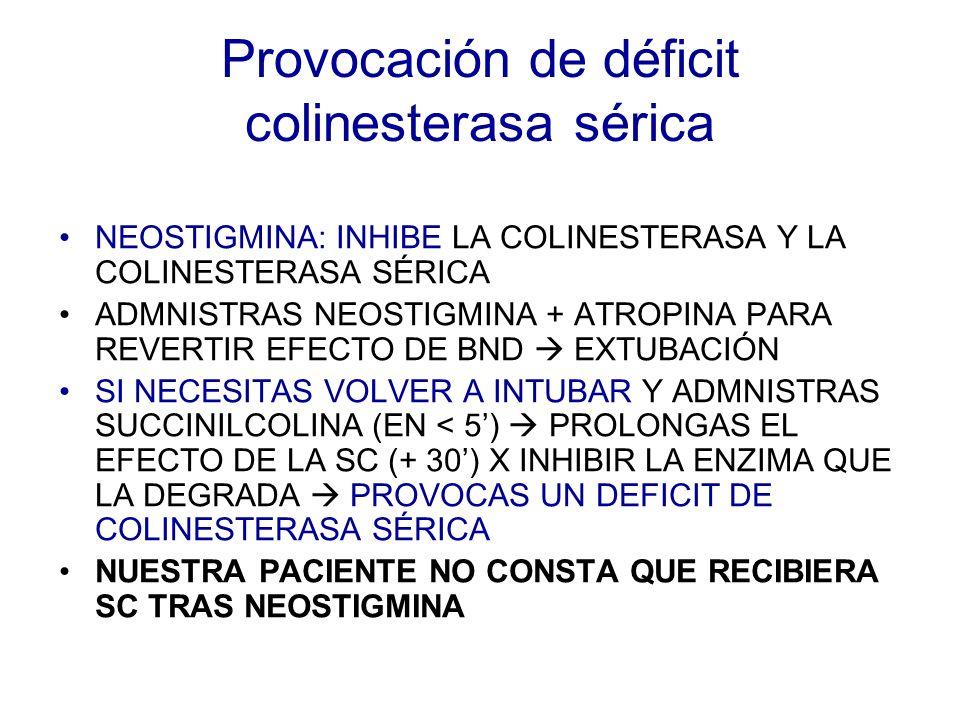 Provocación de déficit colinesterasa sérica NEOSTIGMINA: INHIBE LA COLINESTERASA Y LA COLINESTERASA SÉRICA ADMNISTRAS NEOSTIGMINA + ATROPINA PARA REVE