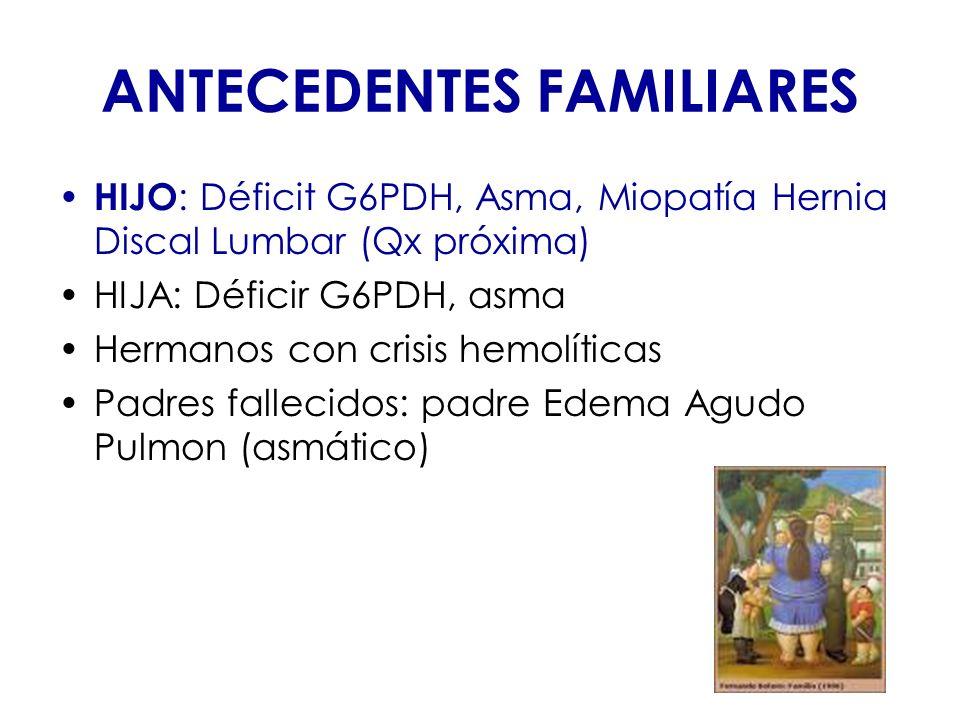 ANTECEDENTES FAMILIARES HIJO : Déficit G6PDH, Asma, Miopatía Hernia Discal Lumbar (Qx próxima) HIJA: Déficir G6PDH, asma Hermanos con crisis hemolític