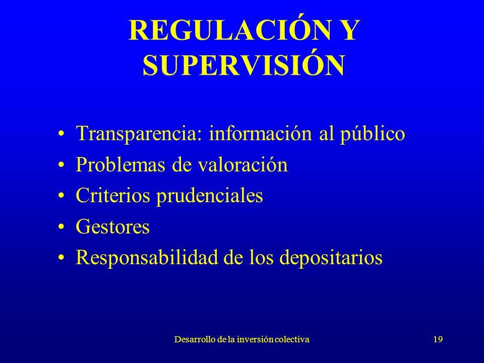 Desarrollo de la inversión colectiva19 REGULACIÓN Y SUPERVISIÓN Transparencia: información al público Problemas de valoración Criterios prudenciales Gestores Responsabilidad de los depositarios
