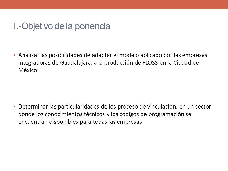 I.-Objetivo de la ponencia Analizar las posibilidades de adaptar el modelo aplicado por las empresas integradoras de Guadalajara, a la producción de FLOSS en la Ciudad de México.