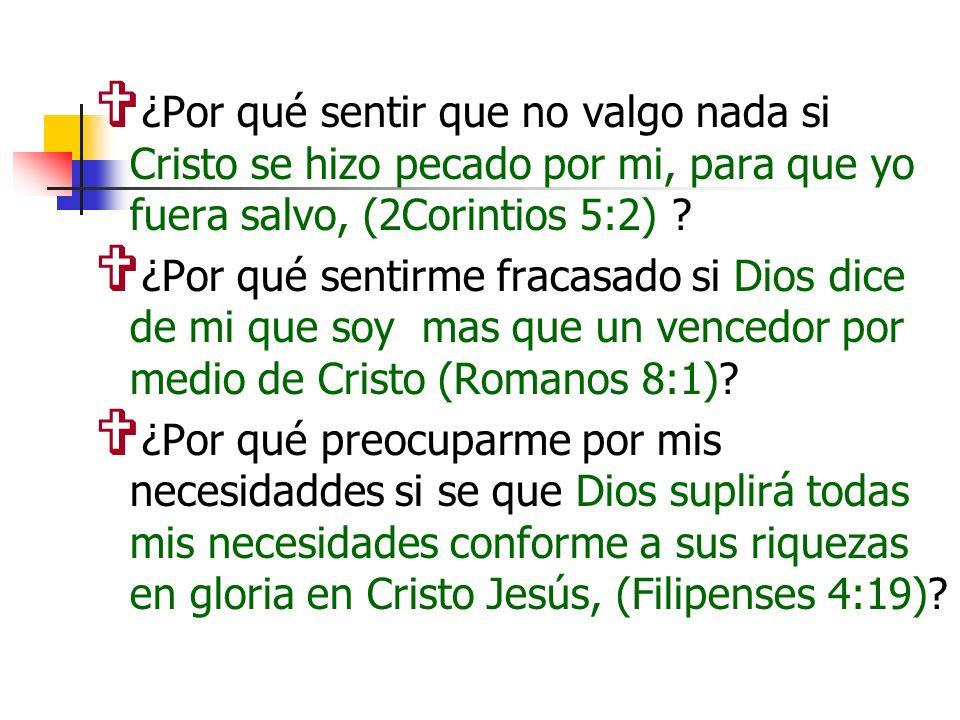 ¿Por qué sentir que no valgo nada si Cristo se hizo pecado por mi, para que yo fuera salvo, (2Corintios 5:2) ? ¿Por qué sentirme fracasado si Dios dic