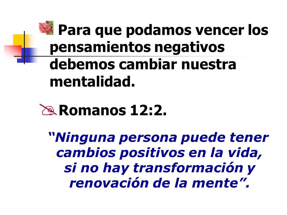 Para que podamos vencer los pensamientos negativos debemos cambiar nuestra mentalidad. Romanos 12:2. Ninguna persona puede tener cambios positivos en