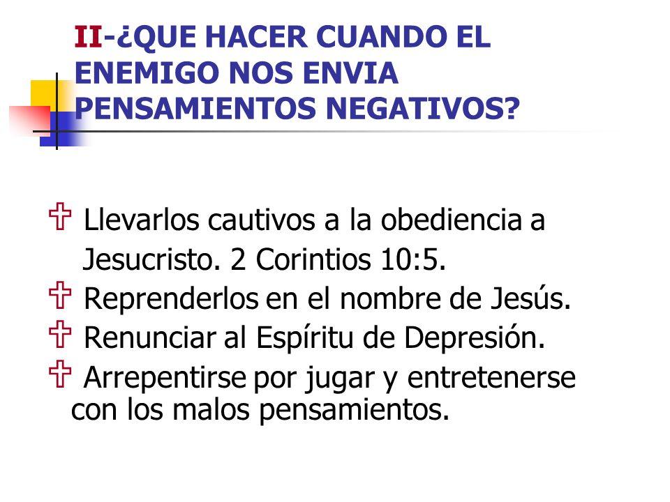 II-¿QUE HACER CUANDO EL ENEMIGO NOS ENVIA PENSAMIENTOS NEGATIVOS? Llevarlos cautivos a la obediencia a Jesucristo. 2 Corintios 10:5. Reprenderlos en e