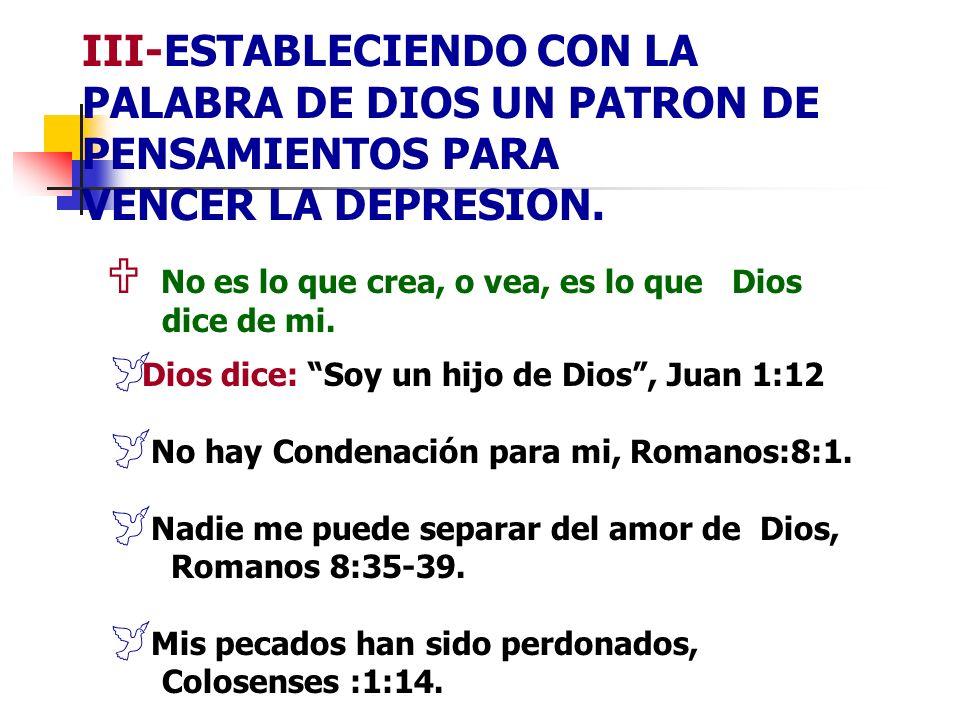 III-ESTABLECIENDO CON LA PALABRA DE DIOS UN PATRON DE PENSAMIENTOS PARA VENCER LA DEPRESION. No es lo que crea, o vea, es lo que Dios dice de mi. Dios