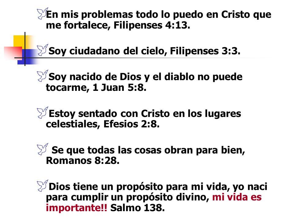 En mis problemas todo lo puedo en Cristo que me fortalece, Filipenses 4:13. Soy ciudadano del cielo, Filipenses 3:3. Soy nacido de Dios y el diablo no