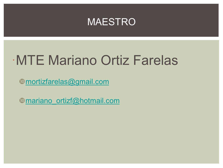 MTE Mariano Ortiz Farelas mortizfarelas@gmail.com mariano_ortizf@hotmail.com MAESTRO