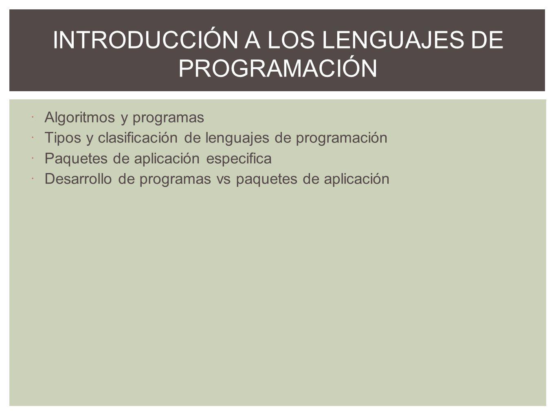 Algoritmos y programas Tipos y clasificación de lenguajes de programación Paquetes de aplicación especifica Desarrollo de programas vs paquetes de apl