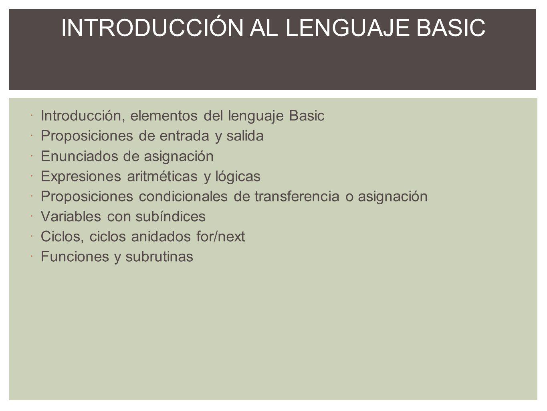 Introducción, elementos del lenguaje Basic Proposiciones de entrada y salida Enunciados de asignación Expresiones aritméticas y lógicas Proposiciones