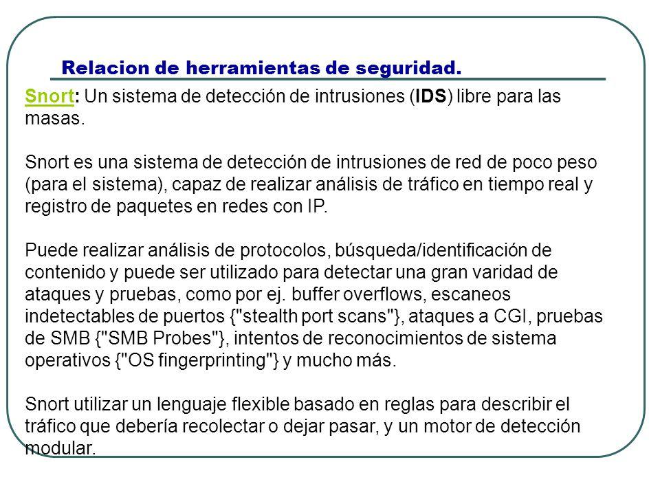 Relacion de herramientas de seguridad. SnortSnort: Un sistema de detección de intrusiones (IDS) libre para las masas. Snort es una sistema de detecció