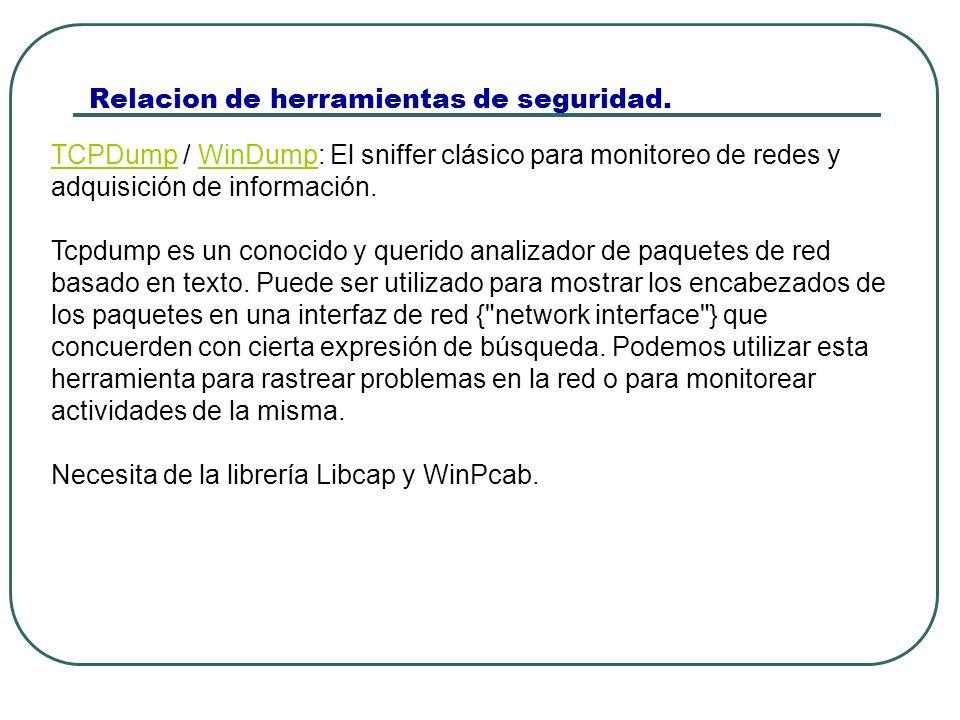 Relacion de herramientas de seguridad. TCPDumpTCPDump / WinDump: El sniffer clásico para monitoreo de redes y adquisición de información.WinDump Tcpdu