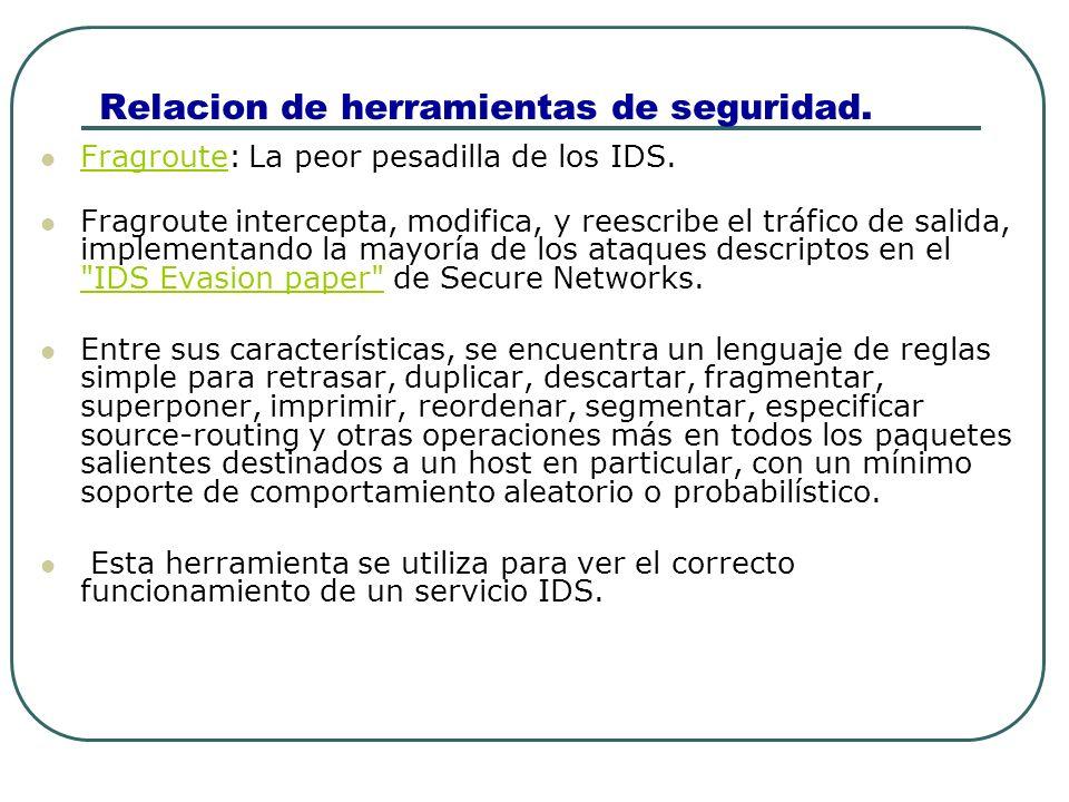 Relacion de herramientas de seguridad. Fragroute: La peor pesadilla de los IDS. Fragroute Fragroute intercepta, modifica, y reescribe el tráfico de sa