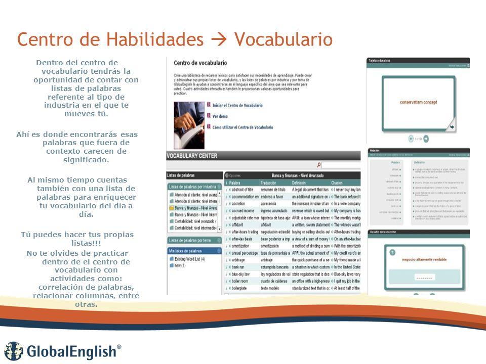 Centro de Habilidades Vocabulario Dentro del centro de vocabulario tendrás la oportunidad de contar con listas de palabras referente al tipo de industria en el que te mueves tú.