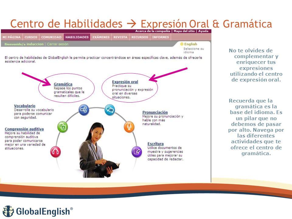 Centro de Habilidades Expresión Oral & Gramática No te olvides de complementar y enriquecer tus expresiones utilizando el centro de expresión oral.