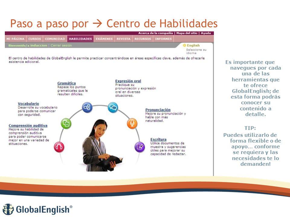Paso a paso por Centro de Habilidades Es importante que navegues por cada una de las herramientas que te ofrece GlobalEnglish; de esta forma podrás conocer su contenido a detalle.