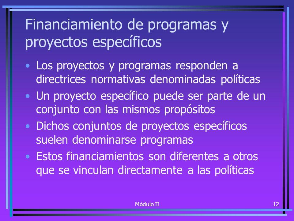 Módulo II12 Financiamiento de programas y proyectos específicos Los proyectos y programas responden a directrices normativas denominadas políticas Un proyecto específico puede ser parte de un conjunto con las mismos propósitos Dichos conjuntos de proyectos específicos suelen denominarse programas Estos financiamientos son diferentes a otros que se vinculan directamente a las políticas