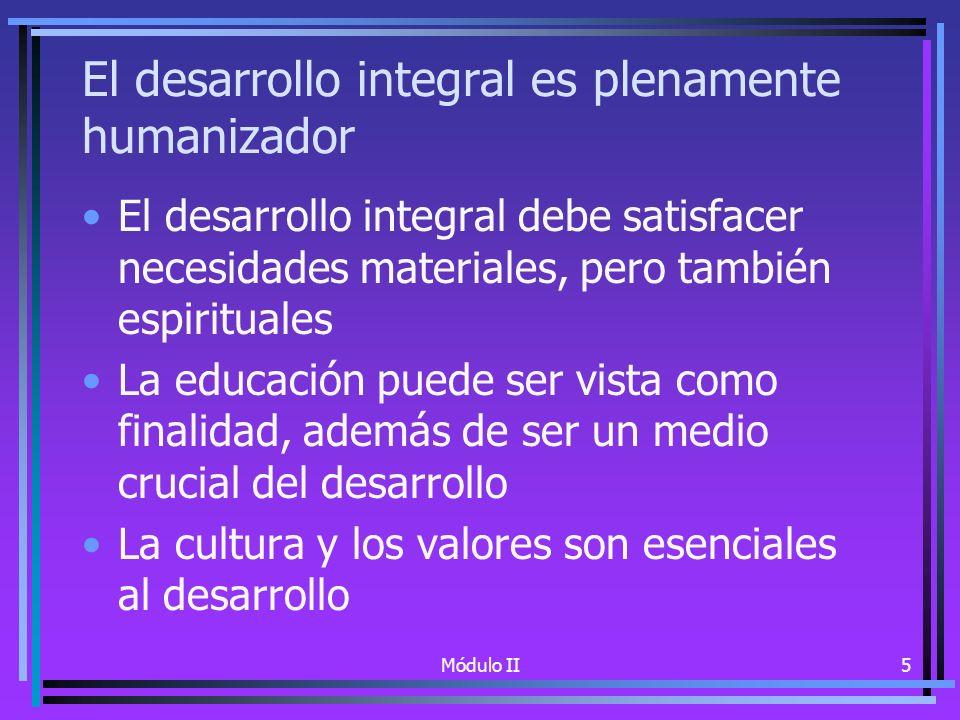 Módulo II5 El desarrollo integral es plenamente humanizador El desarrollo integral debe satisfacer necesidades materiales, pero también espirituales La educación puede ser vista como finalidad, además de ser un medio crucial del desarrollo La cultura y los valores son esenciales al desarrollo