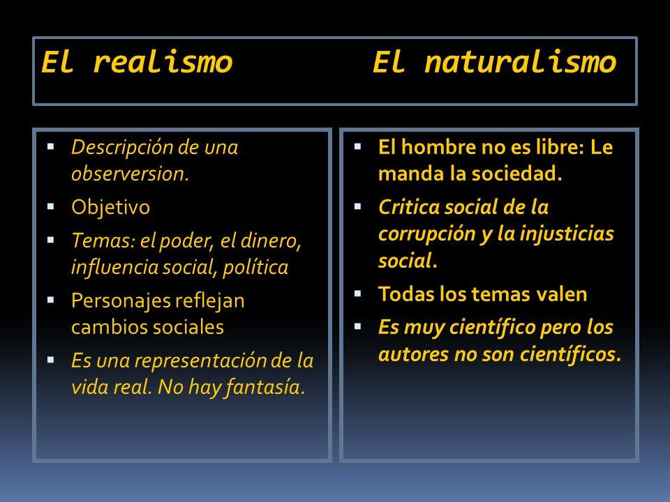 El realismo El naturalismo Descripción de una observersion. Objetivo Temas: el poder, el dinero, influencia social, política Personajes reflejan cambi