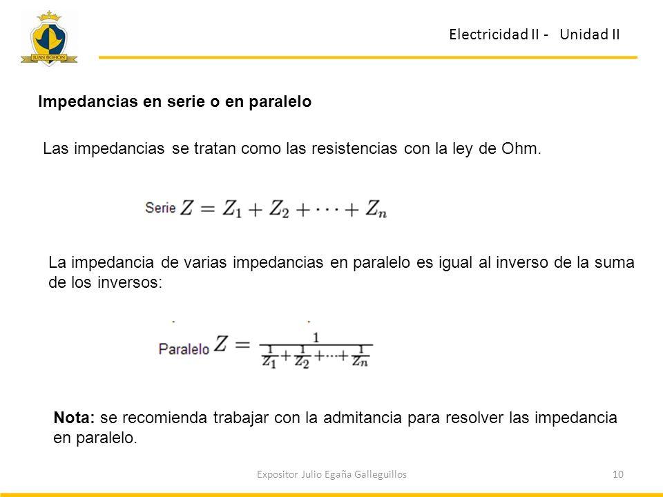 10Expositor Julio Egaña Galleguillos Electricidad II - Unidad II Impedancias en serie o en paralelo Las impedancias se tratan como las resistencias co