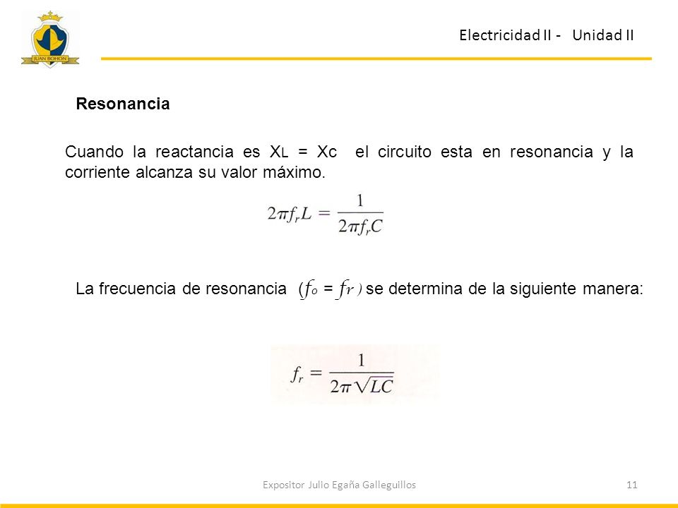 11Expositor Julio Egaña Galleguillos Electricidad II - Unidad II Resonancia Cuando la reactancia es X L = Xc el circuito esta en resonancia y la corri