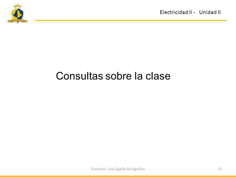 12Expositor Julio Egaña Galleguillos Consultas sobre la clase Electricidad II - Unidad II