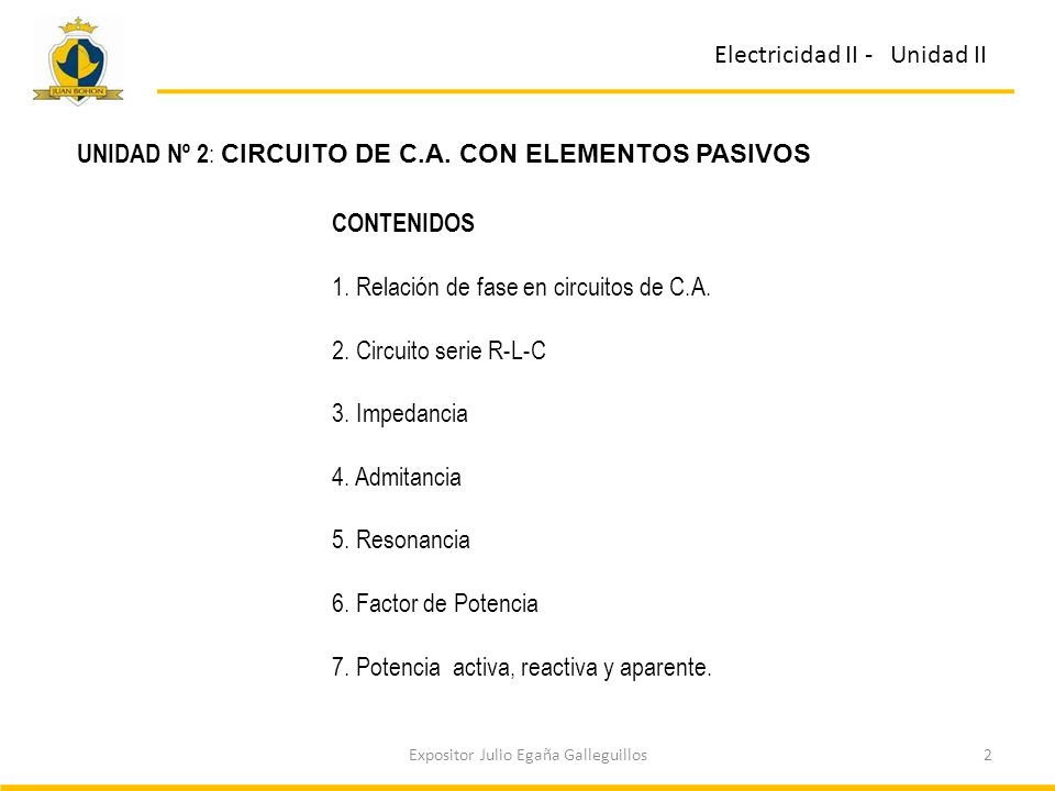 2Expositor Julio Egaña Galleguillos Electricidad II - Unidad II UNIDAD Nº 2 : CIRCUITO DE C.A. CON ELEMENTOS PASIVOS CONTENIDOS 1. Relación de fase en