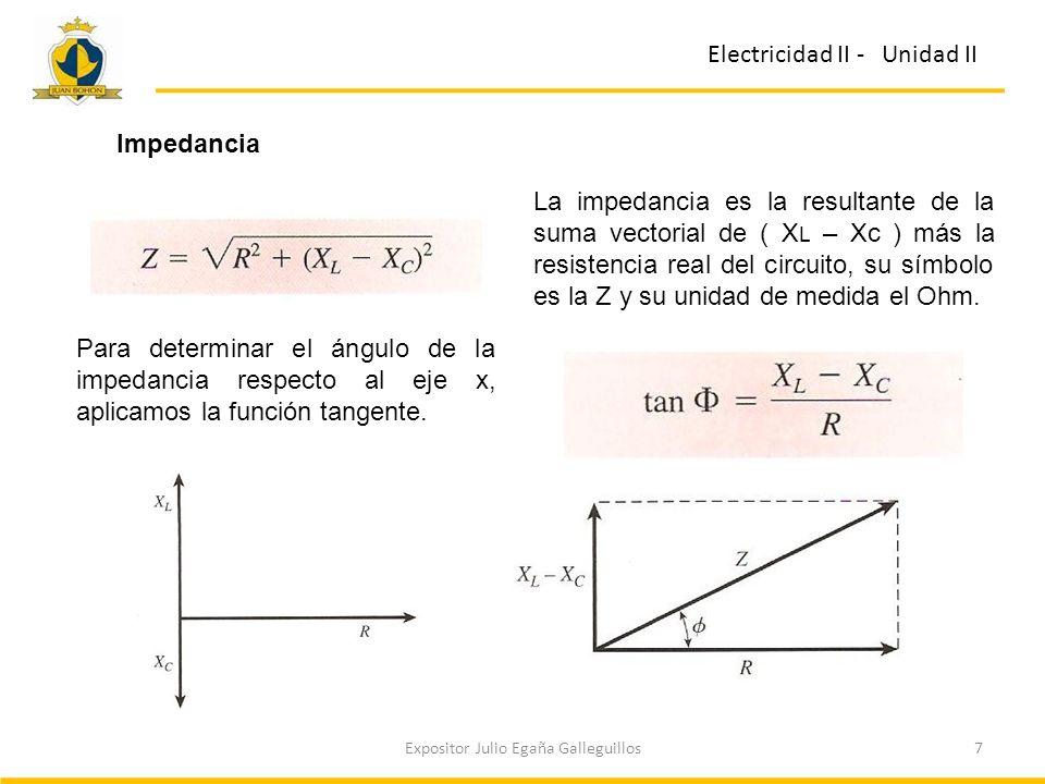 7Expositor Julio Egaña Galleguillos Electricidad II - Unidad II La impedancia es la resultante de la suma vectorial de ( X L – Xc ) más la resistencia