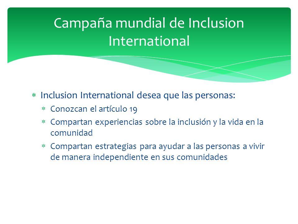 Inclusion International desea que las personas: Conozcan el artículo 19 Compartan experiencias sobre la inclusión y la vida en la comunidad Compartan estrategias para ayudar a las personas a vivir de manera independiente en sus comunidades Campaña mundial de Inclusion International
