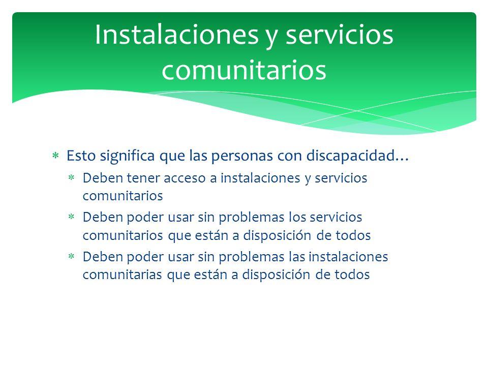Esto significa que las personas con discapacidad… Deben tener acceso a instalaciones y servicios comunitarios Deben poder usar sin problemas los servi
