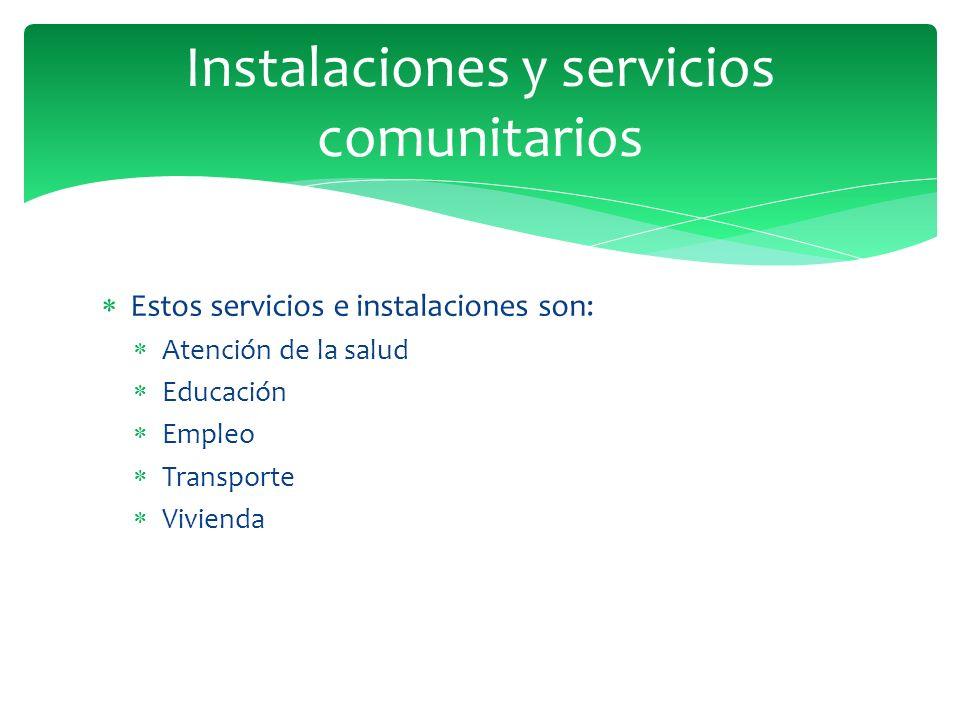 Estos servicios e instalaciones son: Atención de la salud Educación Empleo Transporte Vivienda Instalaciones y servicios comunitarios