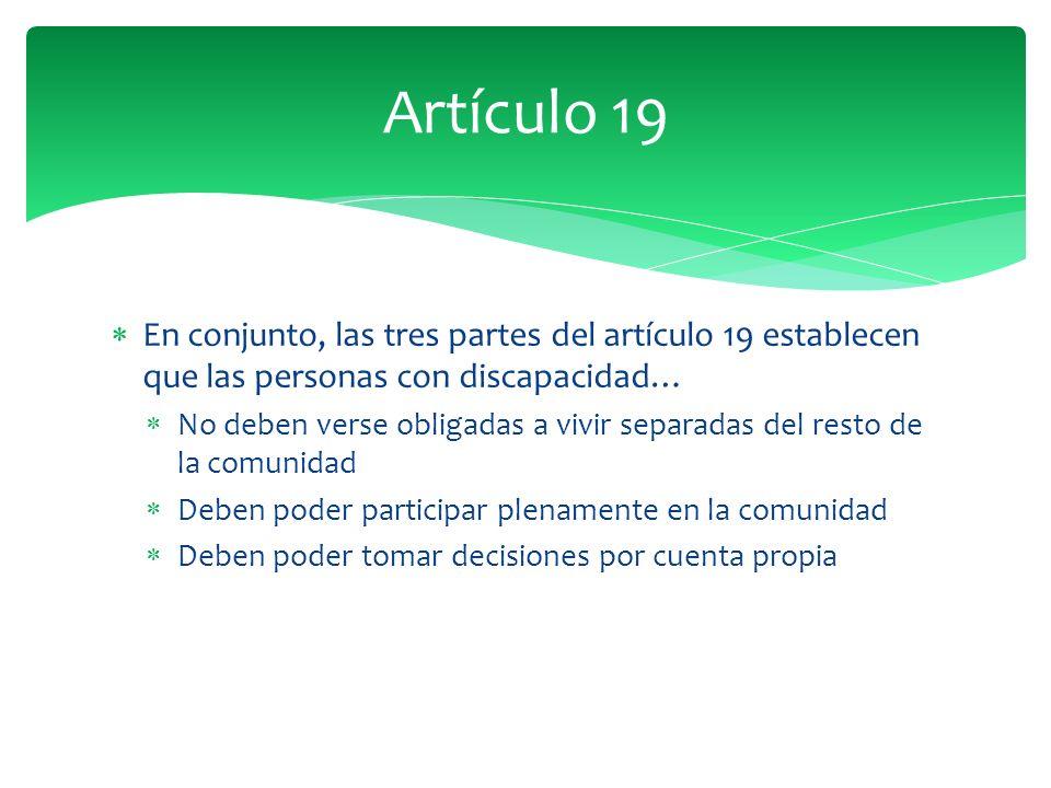 En conjunto, las tres partes del artículo 19 establecen que las personas con discapacidad… No deben verse obligadas a vivir separadas del resto de la comunidad Deben poder participar plenamente en la comunidad Deben poder tomar decisiones por cuenta propia Artículo 19
