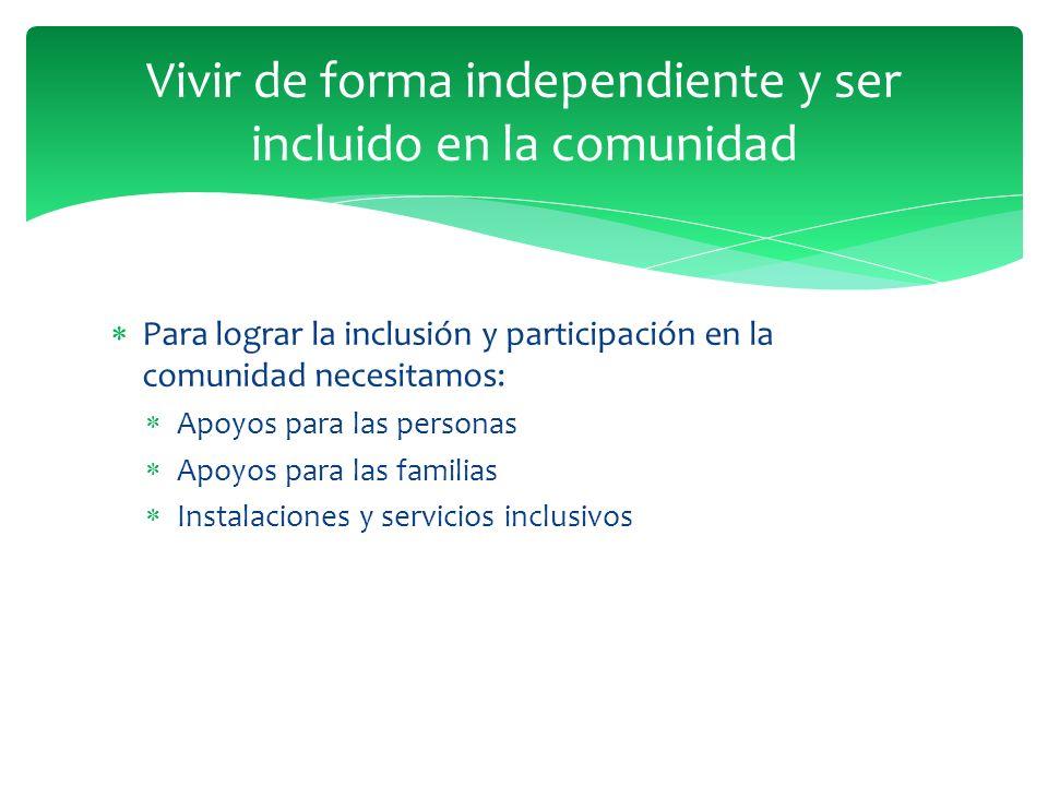 Para lograr la inclusión y participación en la comunidad necesitamos: Apoyos para las personas Apoyos para las familias Instalaciones y servicios inclusivos Vivir de forma independiente y ser incluido en la comunidad