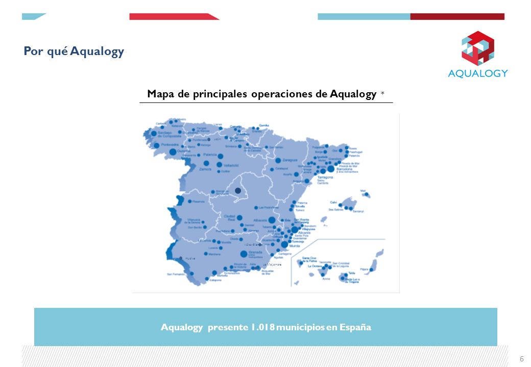 Por qué Aqualogy 6 Mapa de principales operaciones de Aqualogy * Huelva León Vélez-Blanco La Mojonera Aqualogy presente 1.018 municipios en España