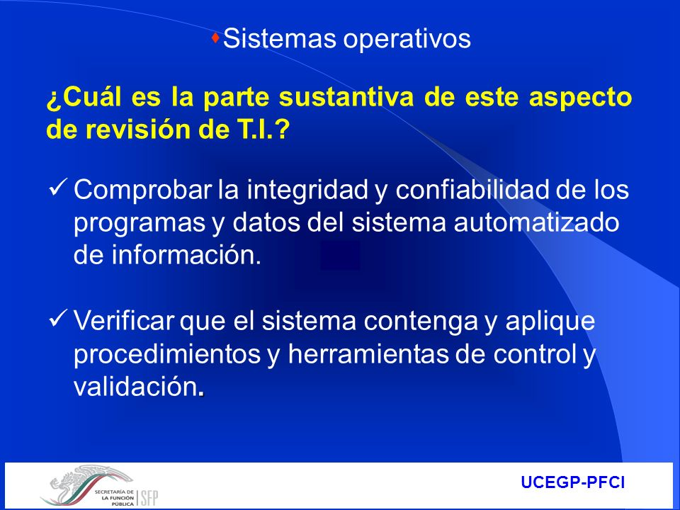 UCEGP-PFCI ¿Cuál es la parte sustantiva de este aspecto de revisión de T.I.? Comprobar la integridad y confiabilidad de los programas y datos del sist