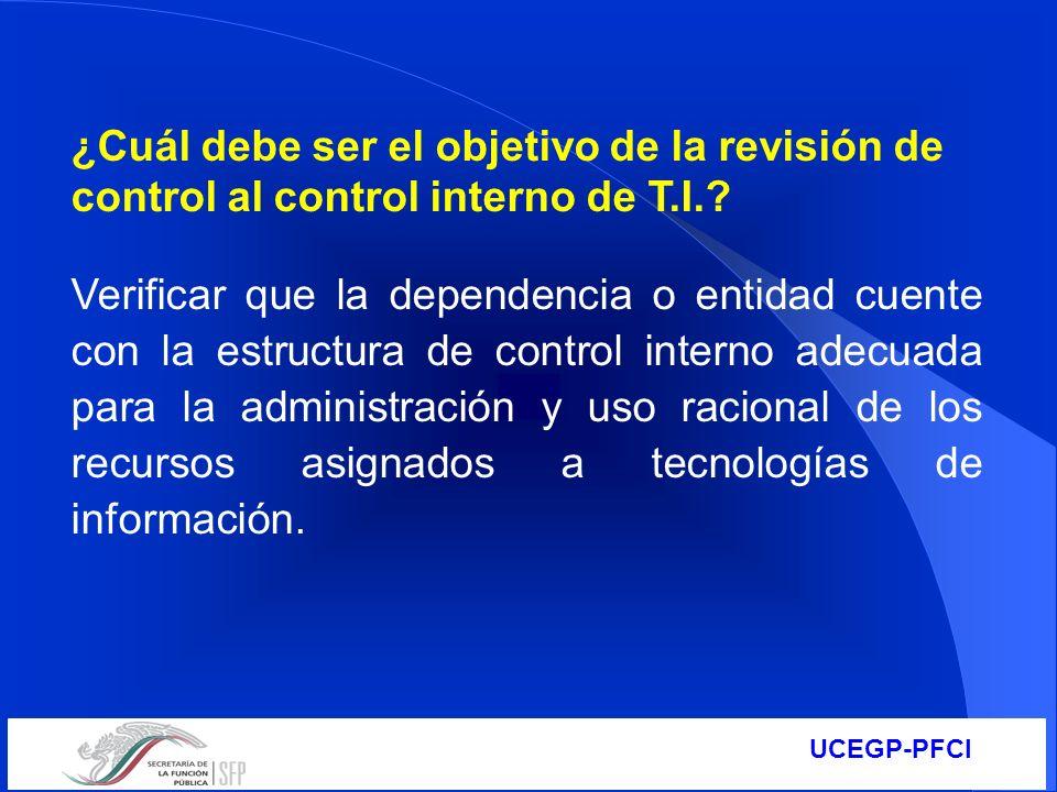 UCEGP-PFCI ¿Cuál debe ser el objetivo de la revisión de control al control interno de T.I.? Verificar que la dependencia o entidad cuente con la estru