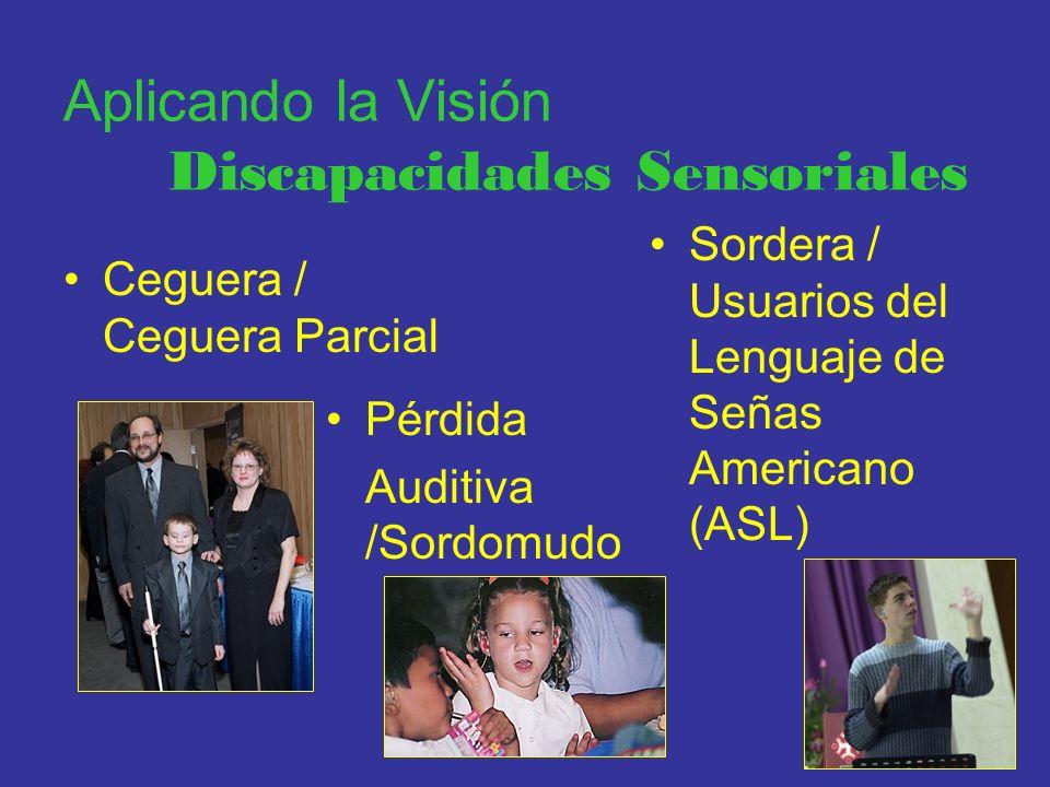 Aplicando la Visión Discapacidades Sensoriales Ceguera / Ceguera Parcial Pérdida Auditiva /Sordomudo Sordera / Usuarios del Lenguaje de Señas American