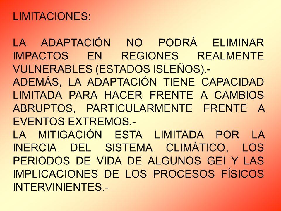 LIMITACIONES: LA ADAPTACIÓN NO PODRÁ ELIMINAR IMPACTOS EN REGIONES REALMENTE VULNERABLES (ESTADOS ISLEÑOS).- ADEMÁS, LA ADAPTACIÓN TIENE CAPACIDAD LIMITADA PARA HACER FRENTE A CAMBIOS ABRUPTOS, PARTICULARMENTE FRENTE A EVENTOS EXTREMOS.- LA MITIGACIÓN ESTA LIMITADA POR LA INERCIA DEL SISTEMA CLIMÁTICO, LOS PERIODOS DE VIDA DE ALGUNOS GEI Y LAS IMPLICACIONES DE LOS PROCESOS FÍSICOS INTERVINIENTES.-