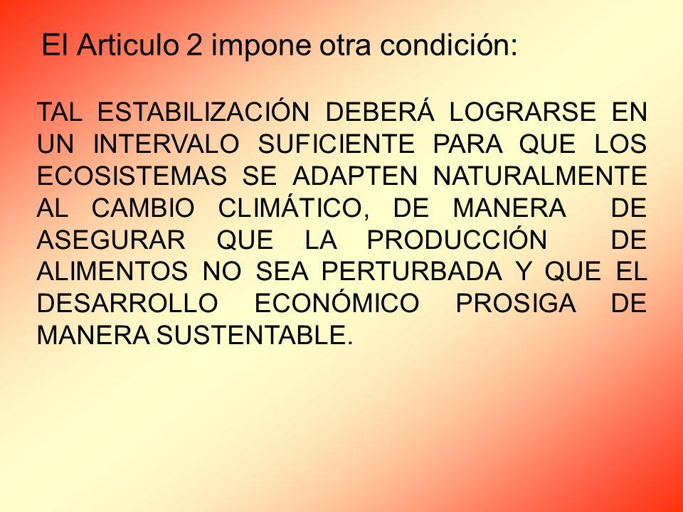 El Articulo 2 impone otra condición: TAL ESTABILIZACIÓN DEBERÁ LOGRARSE EN UN INTERVALO SUFICIENTE PARA QUE LOS ECOSISTEMAS SE ADAPTEN NATURALMENTE AL CAMBIO CLIMÁTICO, DE MANERA DE ASEGURAR QUE LA PRODUCCIÓN DE ALIMENTOS NO SEA PERTURBADA Y QUE EL DESARROLLO ECONÓMICO PROSIGA DE MANERA SUSTENTABLE.