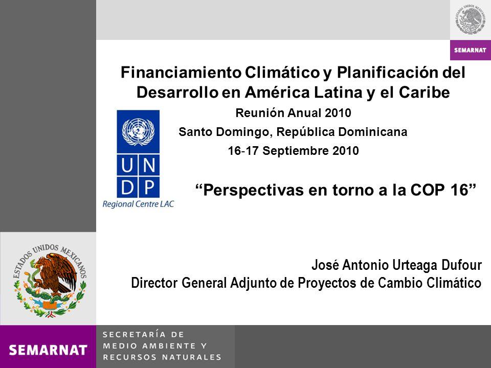 Financiamiento Climático y Planificación del Desarrollo en América Latina y el Caribe Reunión Anual 2010 Santo Domingo, República Dominicana 16 17 Septiembre 2010 José Antonio Urteaga Dufour Director General Adjunto de Proyectos de Cambio Climático Perspectivas en torno a la COP 16