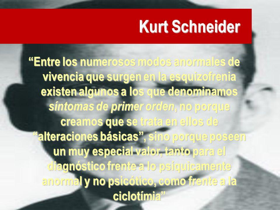 Kurt Schneider Entre los numerosos modos anormales de vivencia que surgen en la esquizofrenia existen algunos a los que denominamos síntomas de primer