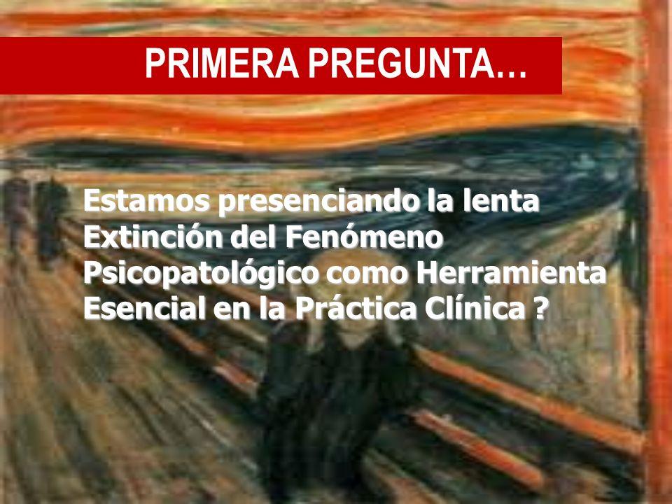 PRIMERA PREGUNTA… Estamos presenciando la lenta Extinción del Fenómeno Psicopatológico como Herramienta Esencial en la Práctica Clínica ?