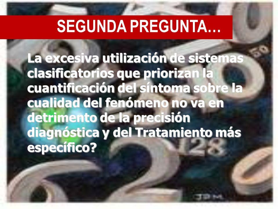 SEGUNDA PREGUNTA… La excesiva utilización de sistemas clasificatorios que priorizan la cuantificación del síntoma sobre la cualidad del fenómeno no va