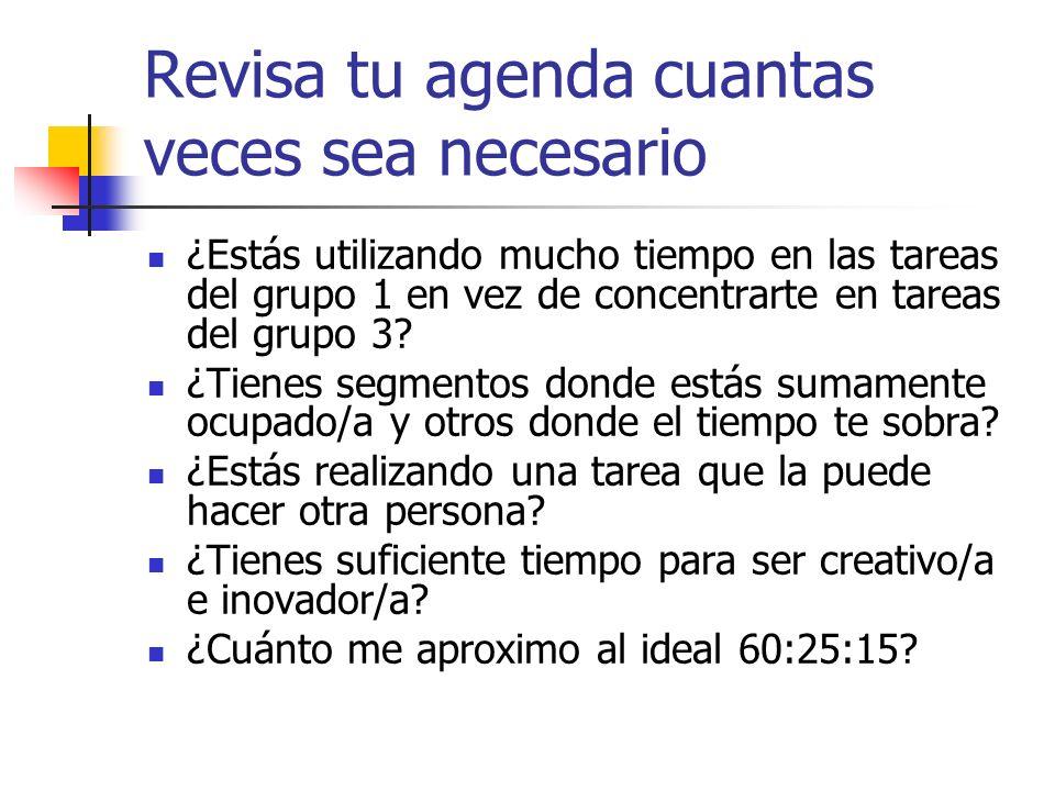 Revisa tu agenda cuantas veces sea necesario ¿Estás utilizando mucho tiempo en las tareas del grupo 1 en vez de concentrarte en tareas del grupo 3? ¿T