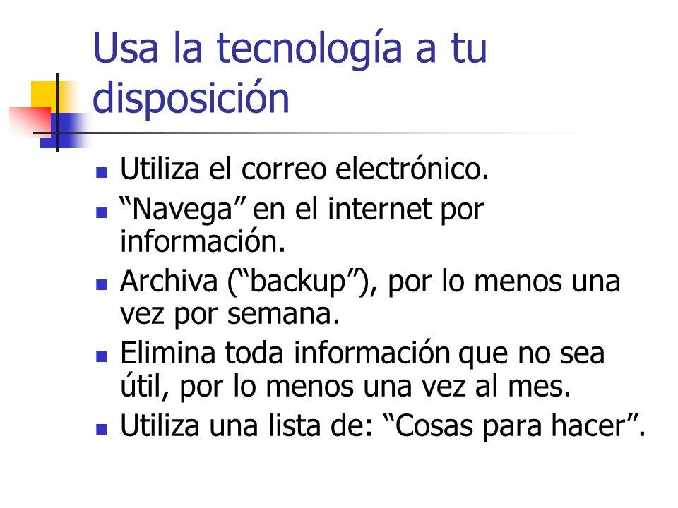 Usa la tecnología a tu disposición Utiliza el correo electrónico. Navega en el internet por información. Archiva (backup), por lo menos una vez por se